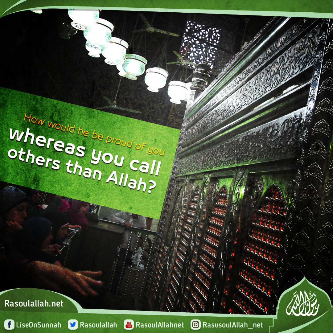 How would he be proud of you whereas you call others than Allah?