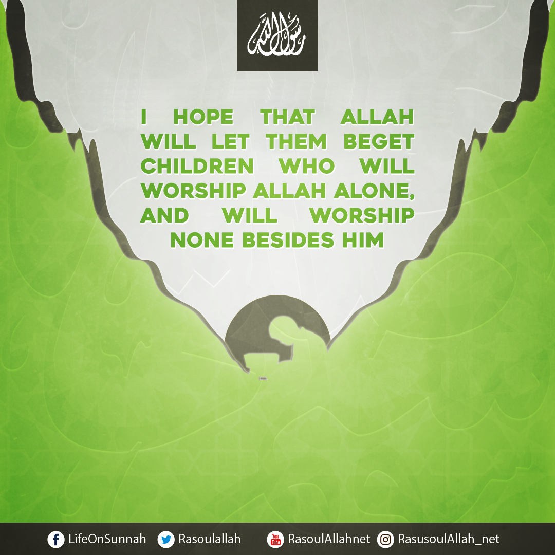 I hope that Allah will let them beget children who will worship Allah Alone, and will worship None besides Him